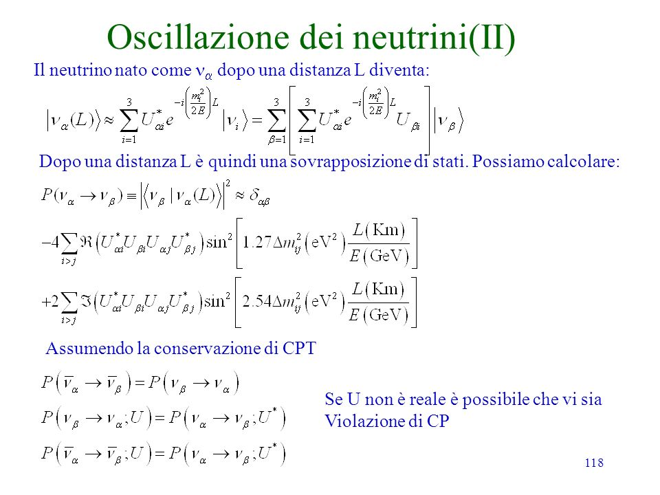 118 Oscillazione dei neutrini(II) Dopo una distanza L è quindi una sovrapposizione di stati. Possiamo calcolare: Assumendo la conservazione di CPT Il