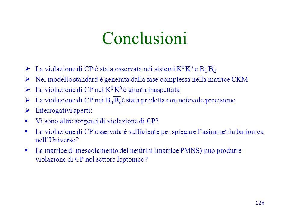 126 Conclusioni La violazione di CP è stata osservata nei sistemi K 0 K 0 e B d B d Nel modello standard è generata dalla fase complessa nella matrice CKM La violazione di CP nei K 0 K 0 è giunta inaspettata La violazione di CP nei B d B d è stata predetta con notevole precisione Interrogativi aperti: Vi sono altre sorgenti di violazione di CP.