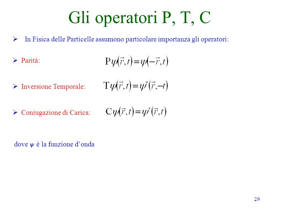 29 Gli operatori P, T, C In Fisica delle Particelle assumono particolare importanza gli operatori: Parità: Inversione Temporale: Coniugazione di Carica: dove è la funzione donda