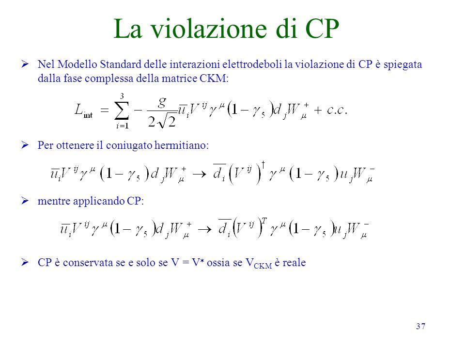 37 La violazione di CP Nel Modello Standard delle interazioni elettrodeboli la violazione di CP è spiegata dalla fase complessa della matrice CKM: Per ottenere il coniugato hermitiano: mentre applicando CP: CP è conservata se e solo se V = V ossia se V CKM è reale