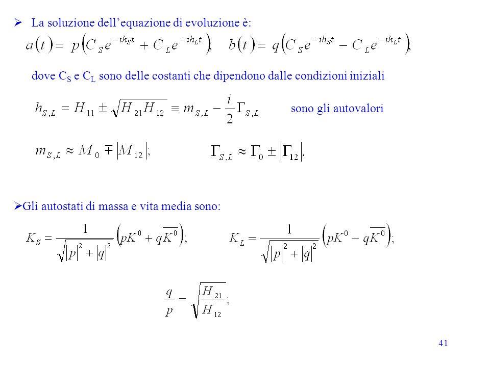 41 La soluzione dellequazione di evoluzione è: dove C S e C L sono delle costanti che dipendono dalle condizioni iniziali Gli autostati di massa e vita media sono: sono gli autovalori