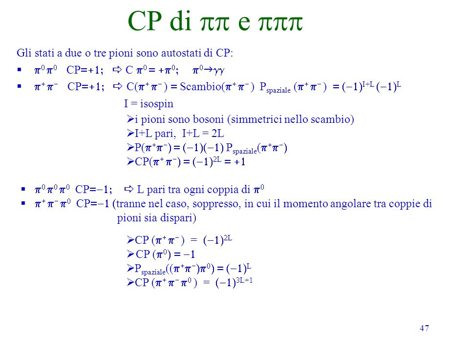 47 CP di e Gli stati a due o tre pioni sono autostati di CP: CP C CP C( ) Scambio( ) P spaziale ( ) I+L L I = isospin i pioni sono bosoni (simmetrici nello scambio) I+L pari, I+L = 2L P( P spaziale ( CP( L CP L pari tra ogni coppia di CP tranne nel caso, soppresso, in cui il momento angolare tra coppie di pioni sia dispari) CP ( ) = L CP ( P spaziale (( L CP ( ) = L+1