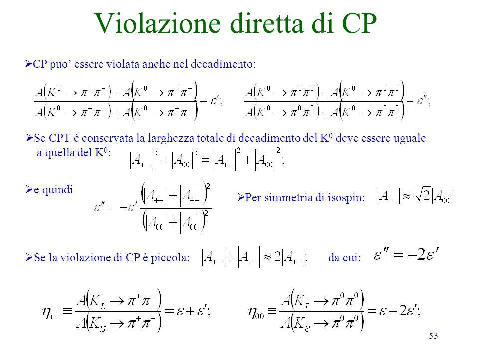 53 Violazione diretta di CP CP puo essere violata anche nel decadimento: Se CPT è conservata la larghezza totale di decadimento del K 0 deve essere uguale a quella del K 0 : e quindi Per simmetria di isospin: Se la violazione di CP è piccola: da cui: