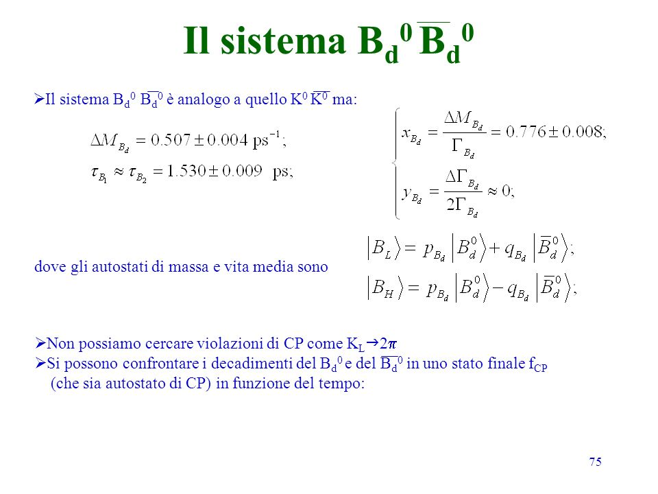 75 Il sistema B d 0 B d 0 Il sistema B d 0 B d 0 è analogo a quello K 0 K 0 ma: dove gli autostati di massa e vita media sono Non possiamo cercare violazioni di CP come K L 2 Si possono confrontare i decadimenti del B d 0 e del B d 0 in uno stato finale f CP (che sia autostato di CP) in funzione del tempo: