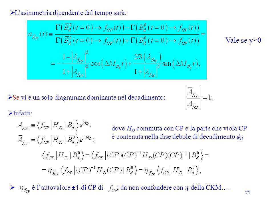 77 Infatti: dove H D commuta con CP e la parte che viola CP è contenuta nella fase debole di decadimento D Lasimmetria dipendente dal tempo sarà: Se vi è un solo diagramma dominante nel decadimento: Vale se y0 è lautovalore ±1 di CP di ; da non confondere con della CKM….