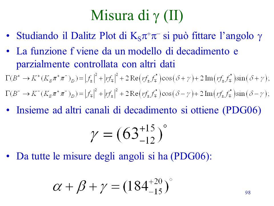 98 Misura di Studiando il Dalitz Plot di K S si può fittare langolo La funzione f viene da un modello di decadimento e parzialmente controllata con al