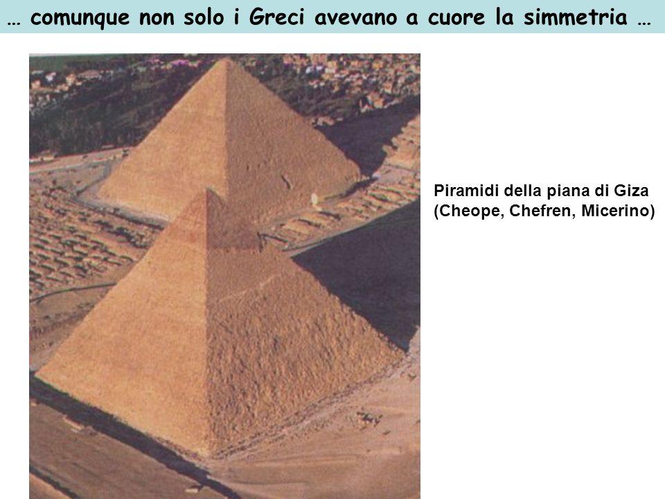 … comunque non solo i Greci avevano a cuore la simmetria … Piramidi della piana di Giza (Cheope, Chefren, Micerino)