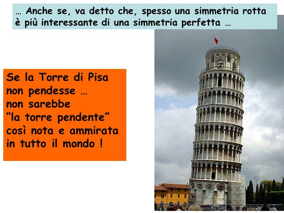 Se la Torre di Pisa non pendesse … non sarebbe la torre pendente così nota e ammirata in tutto il mondo ! … Anche se, va detto che, spesso una simmetr
