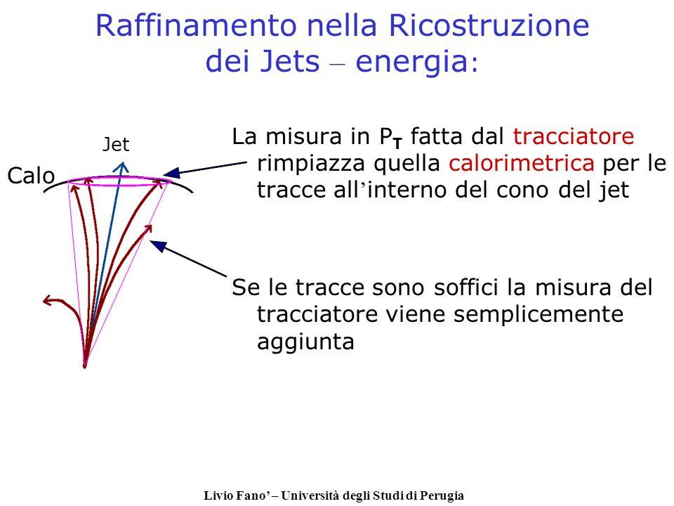 Livio Fano – Università degli Studi di Perugia Raffinamento nella Ricostruzione dei Jets – energia : La misura in P T fatta dal tracciatore rimpiazza