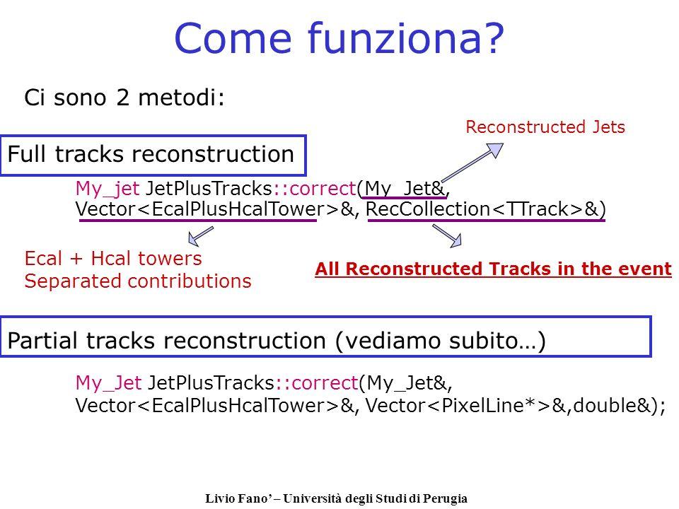 Livio Fano – Università degli Studi di Perugia Come funziona? My_jet JetPlusTracks::correct(My_Jet&, Vector &, RecCollection &) Ci sono 2 metodi: Full
