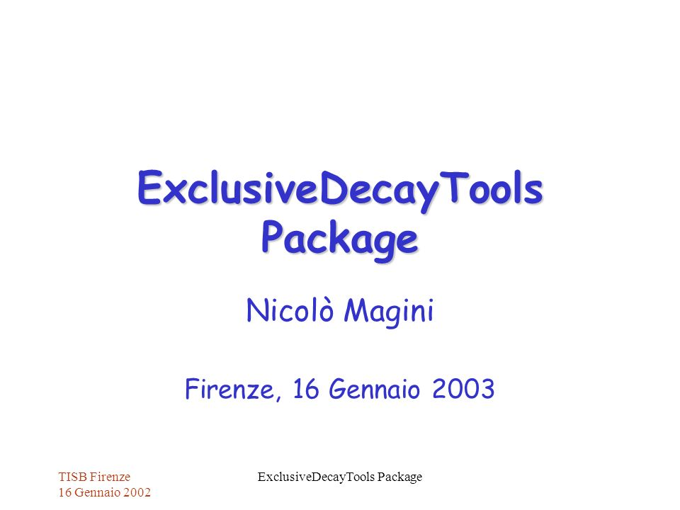 TISB Firenze 16 Gennaio 2002 ExclusiveDecayTools Package Nicolò Magini Firenze, 16 Gennaio 2003