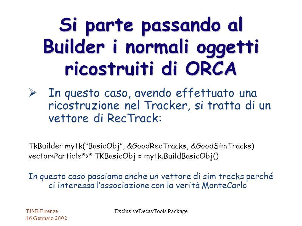 TISB Firenze 16 Gennaio 2002 ExclusiveDecayTools Package Si parte passando al Builder i normali oggetti ricostruiti di ORCA In questo caso, avendo eff