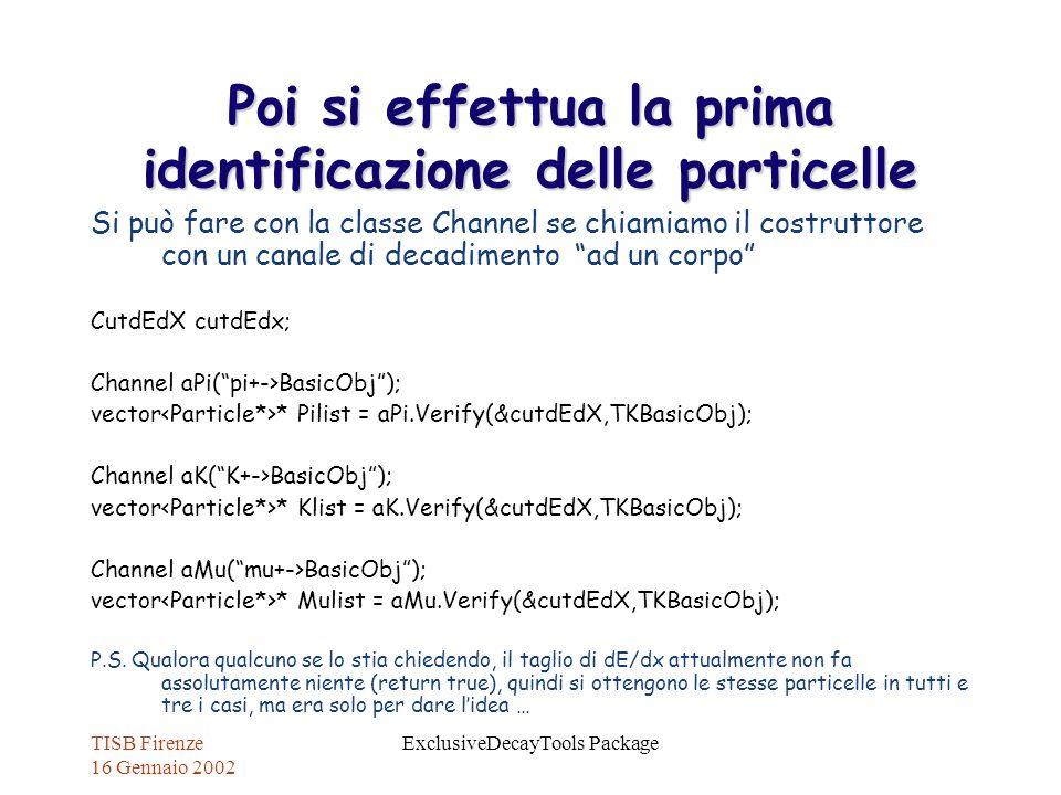 TISB Firenze 16 Gennaio 2002 ExclusiveDecayTools Package Poi si effettua la prima identificazione delle particelle Si può fare con la classe Channel s