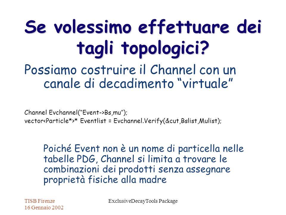 TISB Firenze 16 Gennaio 2002 ExclusiveDecayTools Package Se volessimo effettuare dei tagli topologici? Possiamo costruire il Channel con un canale di
