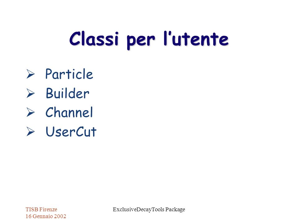 TISB Firenze 16 Gennaio 2002 ExclusiveDecayTools Package Classi per lutente Particle Builder Channel UserCut