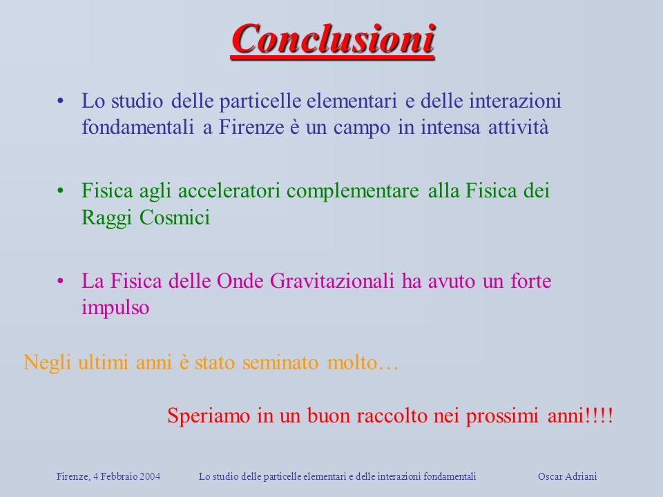 Firenze, 4 Febbraio 2004Lo studio delle particelle elementari e delle interazioni fondamentali Oscar Adriani Conclusioni Lo studio delle particelle el