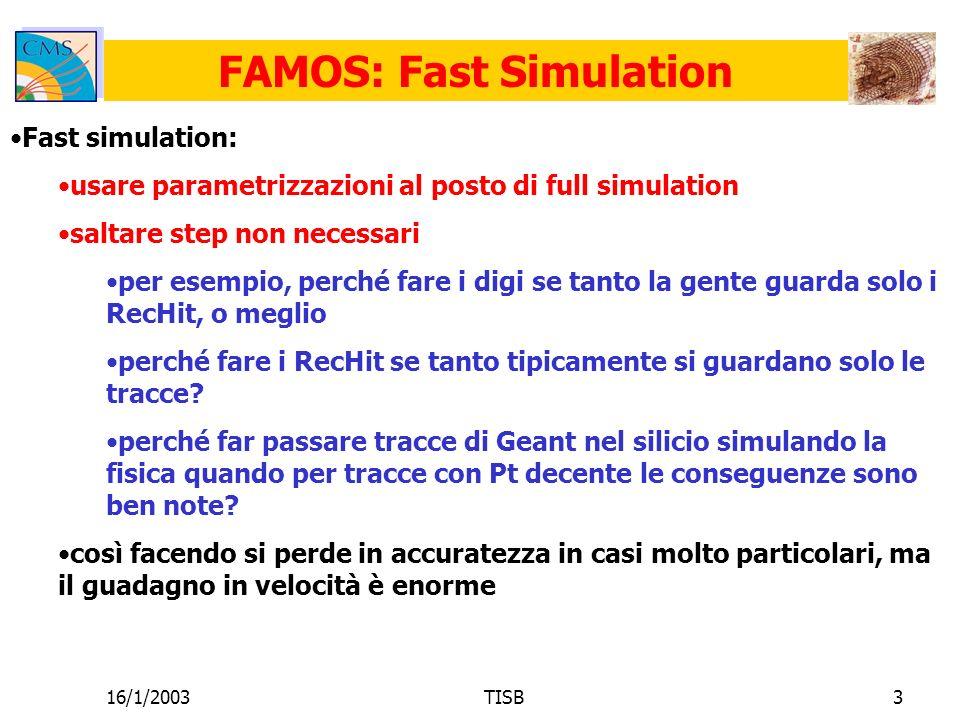 16/1/2003TISB3 FAMOS: Fast Simulation Fast simulation: usare parametrizzazioni al posto di full simulation saltare step non necessari per esempio, perché fare i digi se tanto la gente guarda solo i RecHit, o meglio perché fare i RecHit se tanto tipicamente si guardano solo le tracce.