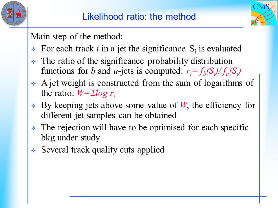 Likelihood ratio: the method Main step of the method: For each track i in a jet the significance S i is evaluated The ratio of the significance probability distribution functions for b and u-jets is computed: r i = f b (S i )/ f u (S i ) A jet weight is constructed from the sum of logarithms of the ratio: W= log r i By keeping jets above some value of W, the efficiency for different jet samples can be obtained The rejection will have to be optimised for each specific bkg under study Several track quality cuts applied