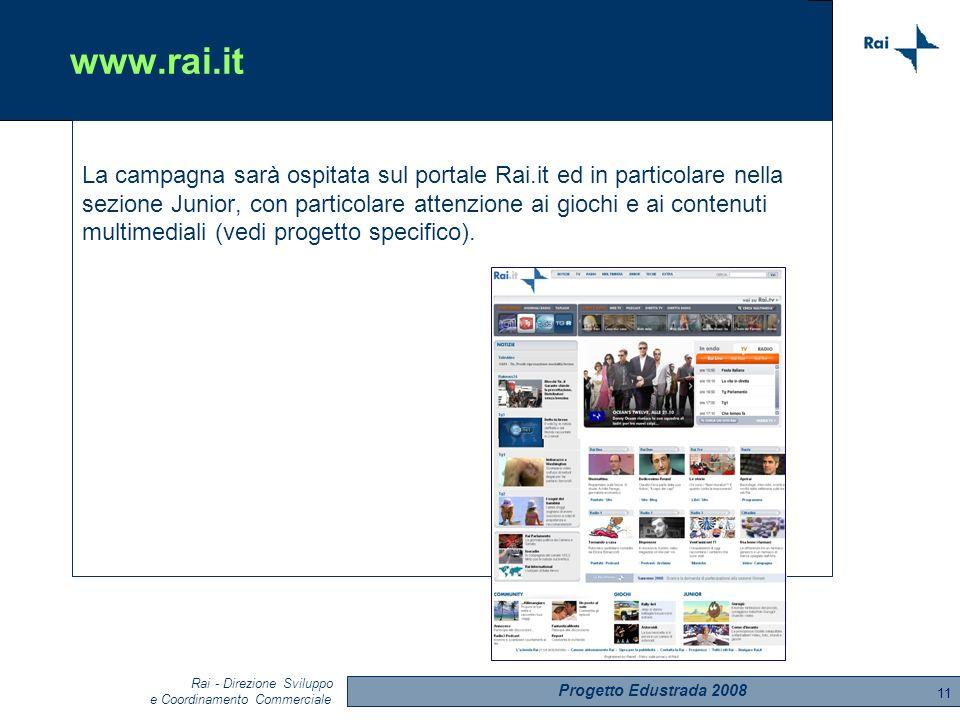 Progetto Edustrada 2008 Rai - Direzione Sviluppo e Coordinamento Commerciale 11 www.rai.it La campagna sarà ospitata sul portale Rai.it ed in particolare nella sezione Junior, con particolare attenzione ai giochi e ai contenuti multimediali (vedi progetto specifico).
