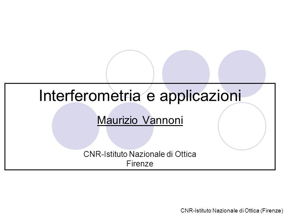 CNR-Istituto Nazionale di Ottica (Firenze) Interferometria e applicazioni Maurizio Vannoni CNR-Istituto Nazionale di Ottica Firenze