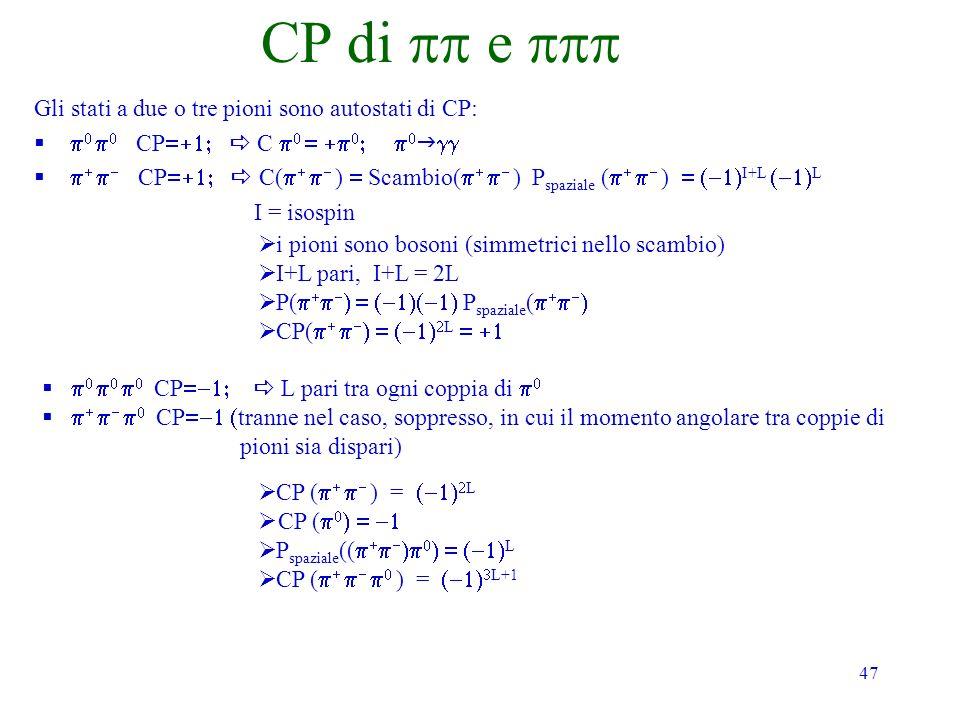47 CP di e Gli stati a due o tre pioni sono autostati di CP: CP C CP C( ) Scambio( ) P spaziale ( ) I+L L I = isospin i pioni sono bosoni (simmetrici