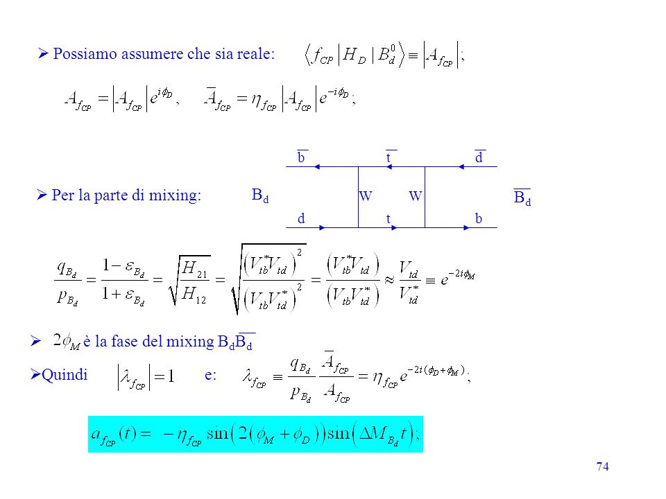 74 Quindi e: è la fase del mixing B d B d Possiamo assumere che sia reale: BdBd BdBd b d t t d b WW Per la parte di mixing: