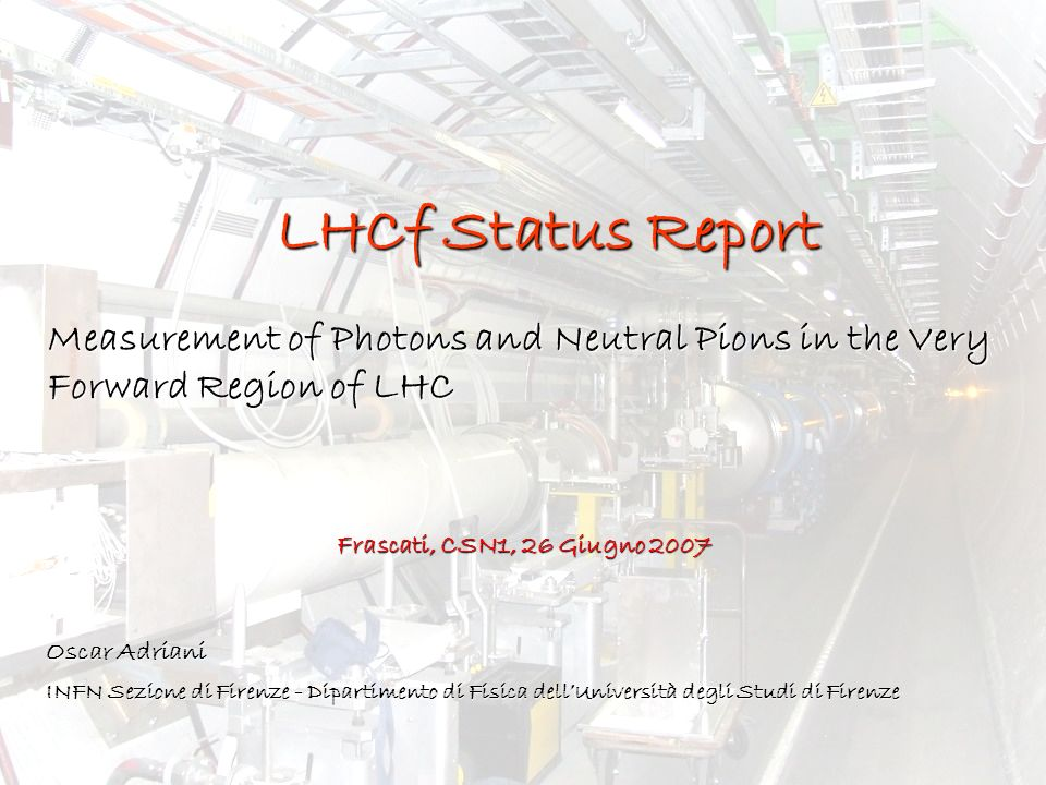 LHCf Status Report Measurement of Photons and Neutral Pions in the Very Forward Region of LHC Oscar Adriani INFN Sezione di Firenze - Dipartimento di