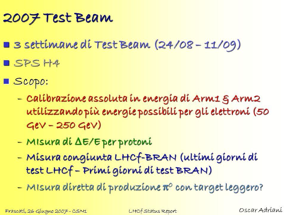 Oscar Adriani Frascati, 26 Giugno 2007 - CSN1 LHCf Status Report 2007 Test Beam 3 settimane di Test Beam (24/08 – 11/09) 3 settimane di Test Beam (24/08 – 11/09) SPS H4 SPS H4 Scopo: Scopo: –Calibrazione assoluta in energia di Arm1 & Arm2 utilizzando più energie possibili per gli elettroni (50 GeV – 250 GeV) –MIsura di E/E per protoni –Misura congiunta LHCf-BRAN (ultimi giorni di test LHCf – Primi giorni di test BRAN) –MIsura diretta di produzione 0 con target leggero