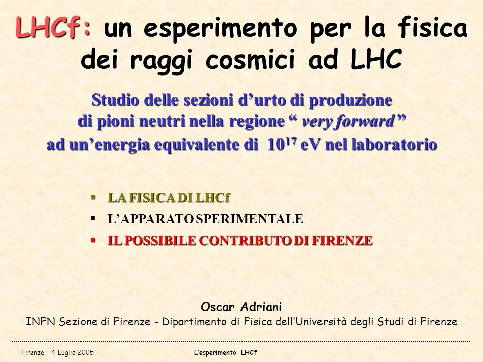 Firenze - 4 Luglio 2005Lesperimento LHCf LHCf: un esperimento per la fisica dei raggi cosmici ad LHC Oscar Adriani INFN Sezione di Firenze - Dipartime