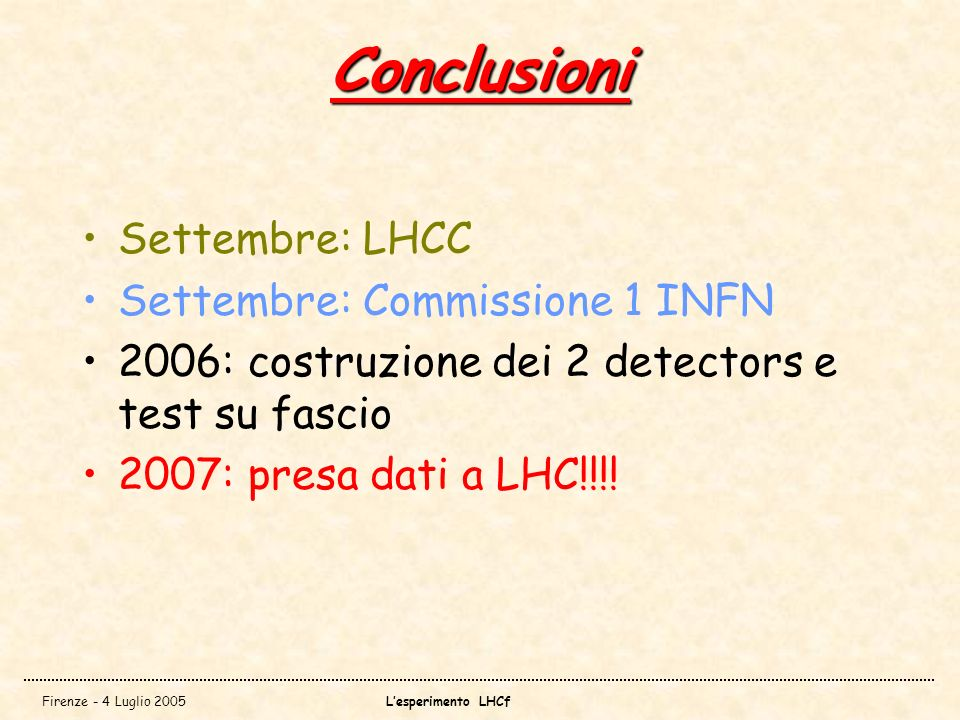 Firenze - 4 Luglio 2005Lesperimento LHCf Conclusioni Settembre: LHCC Settembre: Commissione 1 INFN 2006: costruzione dei 2 detectors e test su fascio 2007: presa dati a LHC!!!!