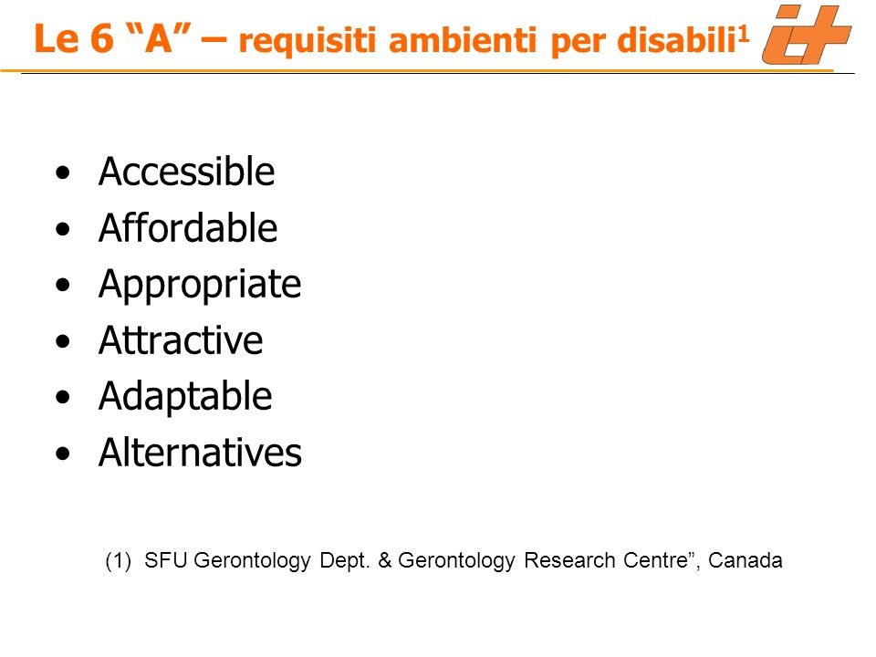 Le 6 A – requisiti ambienti per disabili 1 Accessible Affordable Appropriate Attractive Adaptable Alternatives (1) SFU Gerontology Dept.