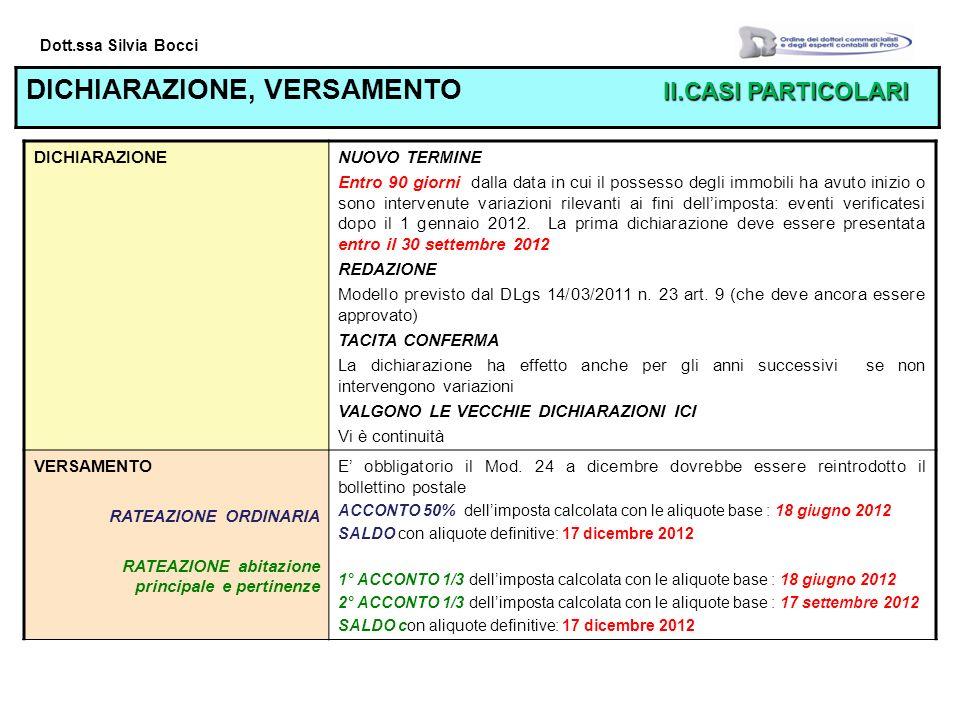 Dott.ssa Silvia Bocci II.CASI PARTICOLARI DICHIARAZIONE, VERSAMENTO II.CASI PARTICOLARI DICHIARAZIONENUOVO TERMINE Entro 90 giorni dalla data in cui il possesso degli immobili ha avuto inizio o sono intervenute variazioni rilevanti ai fini dellimposta: eventi verificatesi dopo il 1 gennaio 2012.