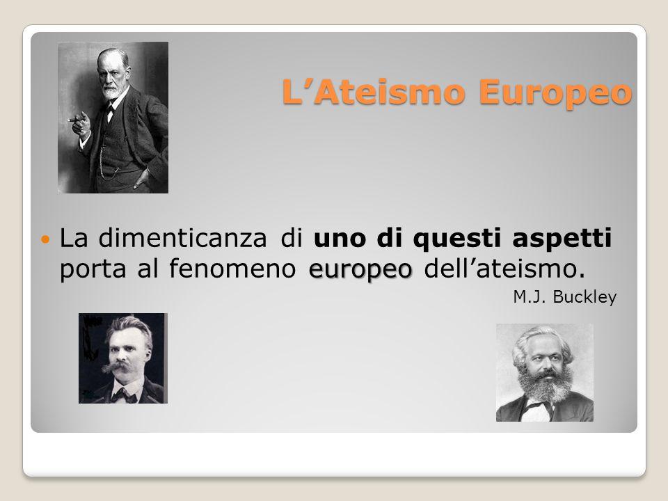 LAteismo Europeo europeo La dimenticanza di uno di questi aspetti porta al fenomeno europeo dellateismo. M.J. Buckley