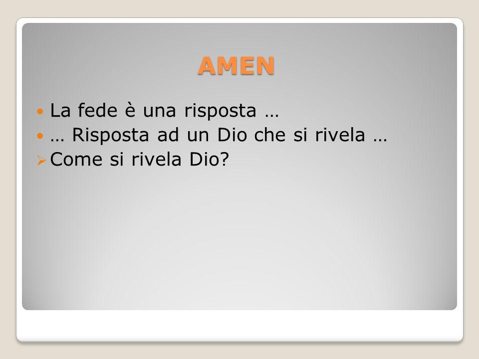 AMEN La fede è una risposta … … Risposta ad un Dio che si rivela … Come si rivela Dio?