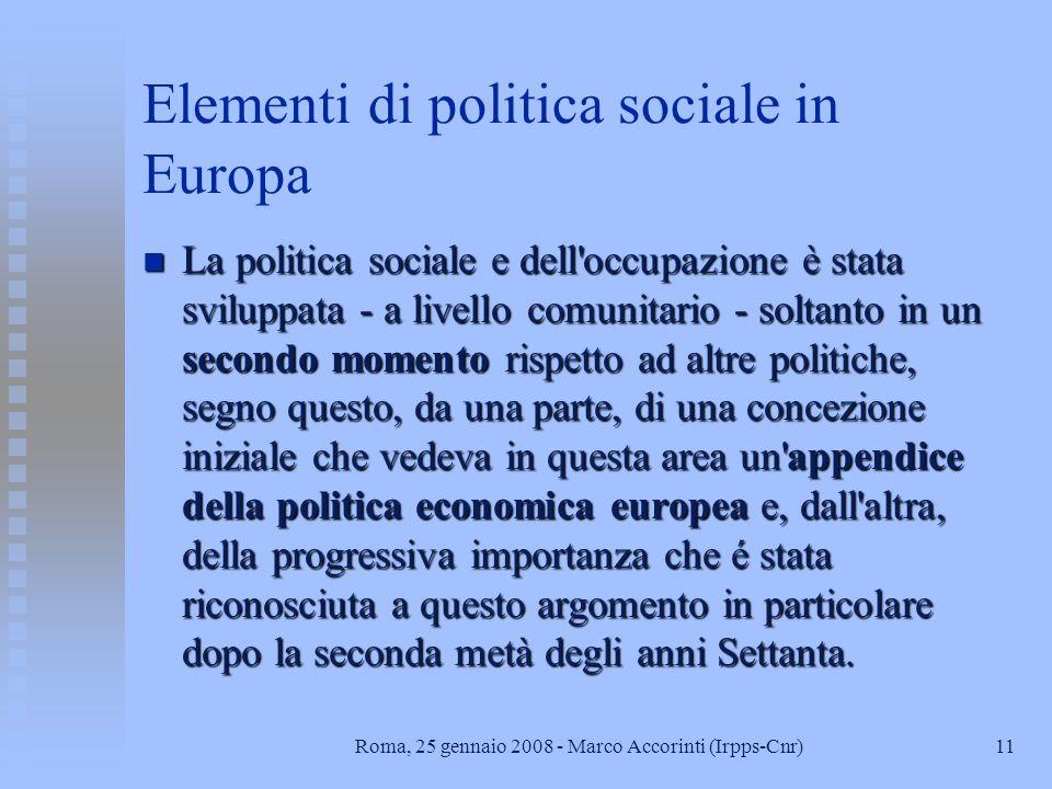 11Roma, 25 gennaio 2008 - Marco Accorinti (Irpps-Cnr) Elementi di politica sociale in Europa n La politica sociale e dell occupazione è stata sviluppata - a livello comunitario - soltanto in un secondo momento rispetto ad altre politiche, segno questo, da una parte, di una concezione iniziale che vedeva in questa area un appendice della politica economica europea e, dall altra, della progressiva importanza che é stata riconosciuta a questo argomento in particolare dopo la seconda metà degli anni Settanta.