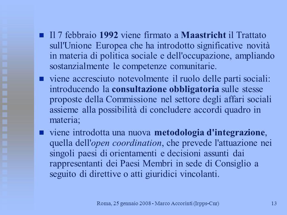 13Roma, 25 gennaio 2008 - Marco Accorinti (Irpps-Cnr) n n Il 7 febbraio 1992 viene firmato a Maastricht il Trattato sull Unione Europea che ha introdotto significative novità in materia di politica sociale e dell occupazione, ampliando sostanzialmente le competenze comunitarie.