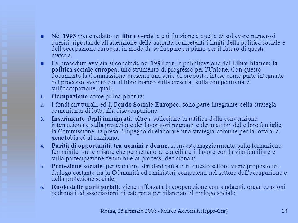 14Roma, 25 gennaio 2008 - Marco Accorinti (Irpps-Cnr) n n Nel 1993 viene redatto un libro verde la cui funzione é quella di sollevare numerosi quesiti, riportando all attenzione della autorità competenti i limiti della politica sociale e dell occupazione europea, in modo da sviluppare un piano per il futuro di questa materia.