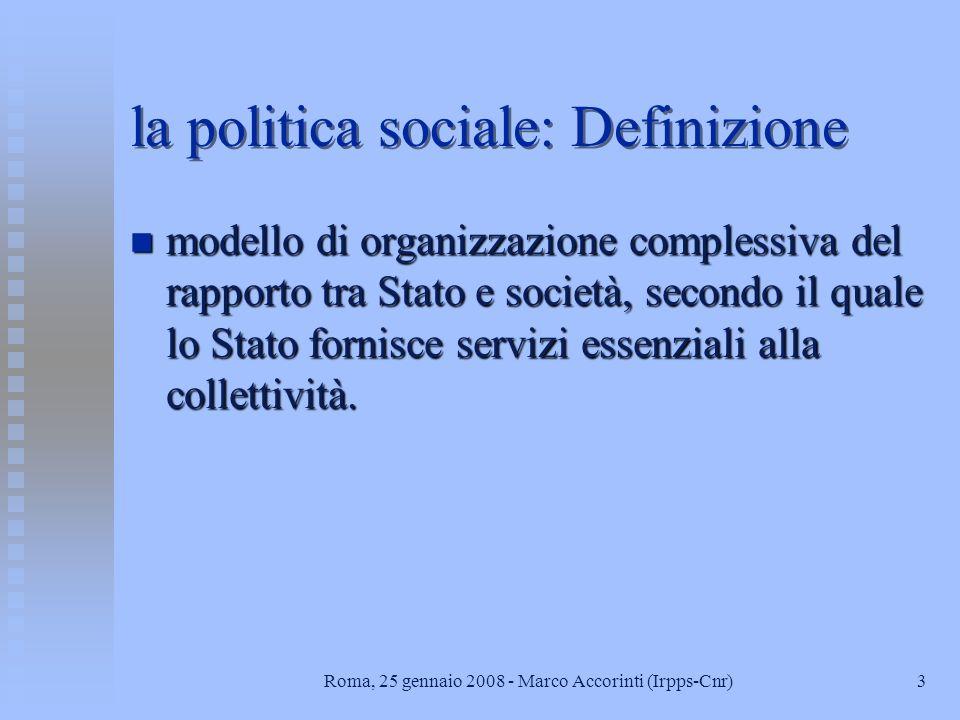 3Roma, 25 gennaio 2008 - Marco Accorinti (Irpps-Cnr) la politica sociale: Definizione n modello di organizzazione complessiva del rapporto tra Stato e società, secondo il quale lo Stato fornisce servizi essenziali alla collettività.