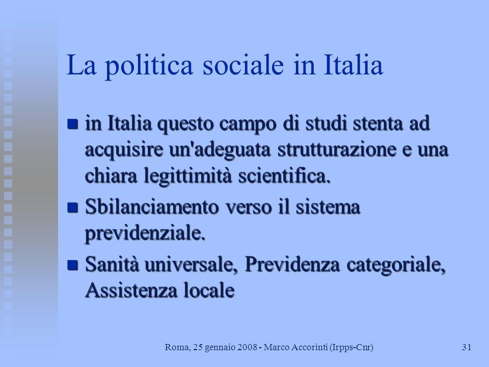 31Roma, 25 gennaio 2008 - Marco Accorinti (Irpps-Cnr) La politica sociale in Italia n in Italia questo campo di studi stenta ad acquisire un adeguata strutturazione e una chiara legittimità scientifica.