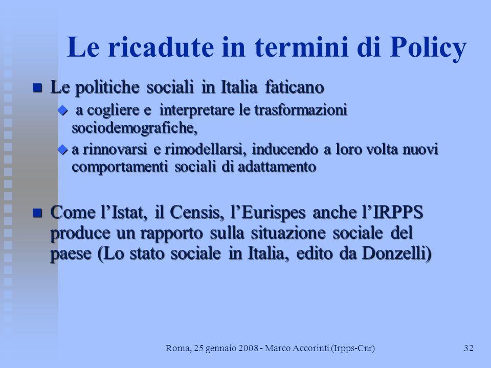 32Roma, 25 gennaio 2008 - Marco Accorinti (Irpps-Cnr) Le ricadute in termini di Policy n Le politiche sociali in Italia faticano u a cogliere e interpretare le trasformazioni sociodemografiche, u a rinnovarsi e rimodellarsi, inducendo a loro volta nuovi comportamenti sociali di adattamento n Come lIstat, il Censis, lEurispes anche lIRPPS produce un rapporto sulla situazione sociale del paese (Lo stato sociale in Italia, edito da Donzelli)