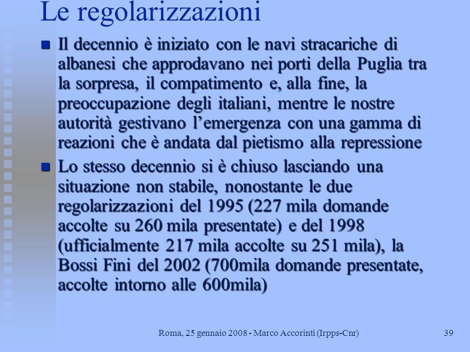 39Roma, 25 gennaio 2008 - Marco Accorinti (Irpps-Cnr) Le regolarizzazioni n Il decennio è iniziato con le navi stracariche di albanesi che approdavano nei porti della Puglia tra la sorpresa, il compatimento e, alla fine, la preoccupazione degli italiani, mentre le nostre autorità gestivano lemergenza con una gamma di reazioni che è andata dal pietismo alla repressione n Lo stesso decennio si è chiuso lasciando una situazione non stabile, nonostante le due regolarizzazioni del 1995 (227 mila domande accolte su 260 mila presentate) e del 1998 (ufficialmente 217 mila accolte su 251 mila), la Bossi Fini del 2002 (700mila domande presentate, accolte intorno alle 600mila)