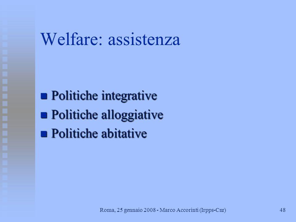 48Roma, 25 gennaio 2008 - Marco Accorinti (Irpps-Cnr) Welfare: assistenza n Politiche integrative n Politiche alloggiative n Politiche abitative