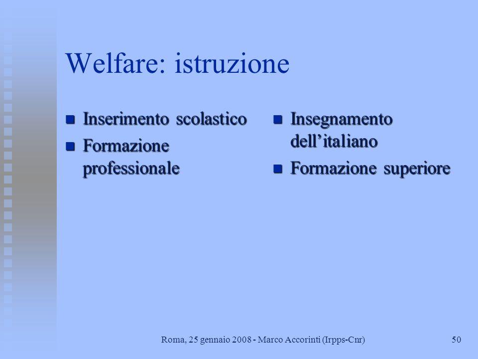 50Roma, 25 gennaio 2008 - Marco Accorinti (Irpps-Cnr) Welfare: istruzione n Inserimento scolastico n Formazione professionale n Insegnamento dellitaliano n Formazione superiore