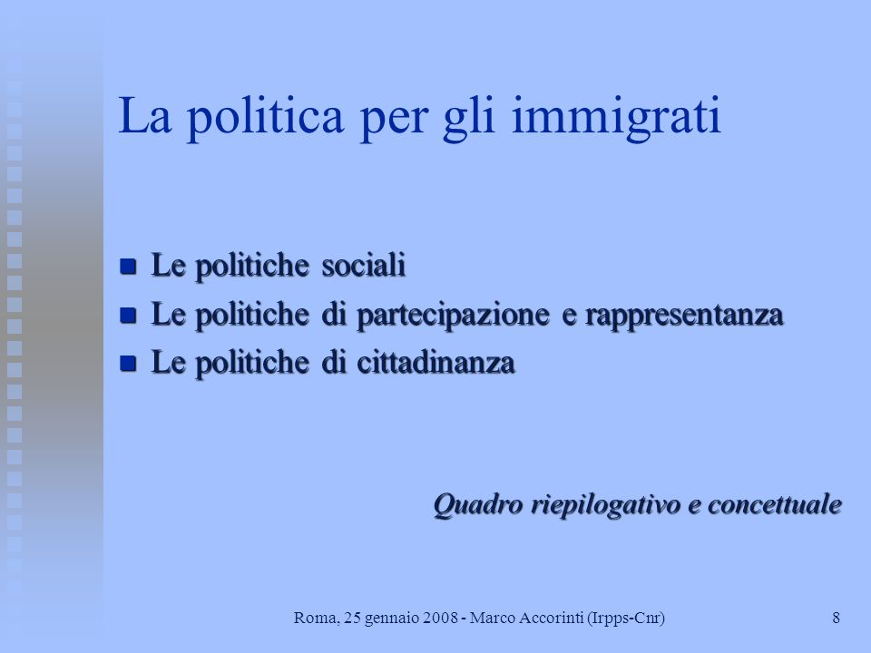 8Roma, 25 gennaio 2008 - Marco Accorinti (Irpps-Cnr) La politica per gli immigrati n Le politiche sociali n Le politiche di partecipazione e rappresentanza n Le politiche di cittadinanza Quadro riepilogativo e concettuale