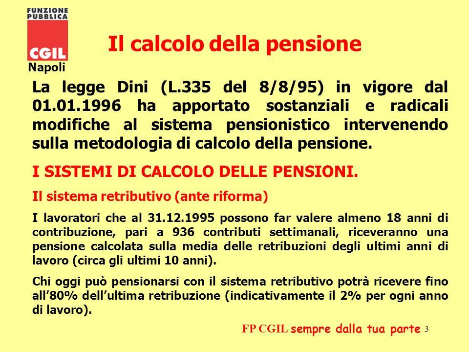 4 Napoli FP CGIL sempre dalla tua parte Coloro che alla data del 31.12.1995 non possono far valere almeno 18 anni di contribuzione (936 contributi settimanali) saranno percettori di una pensione calcolata con il sistema contributivo.