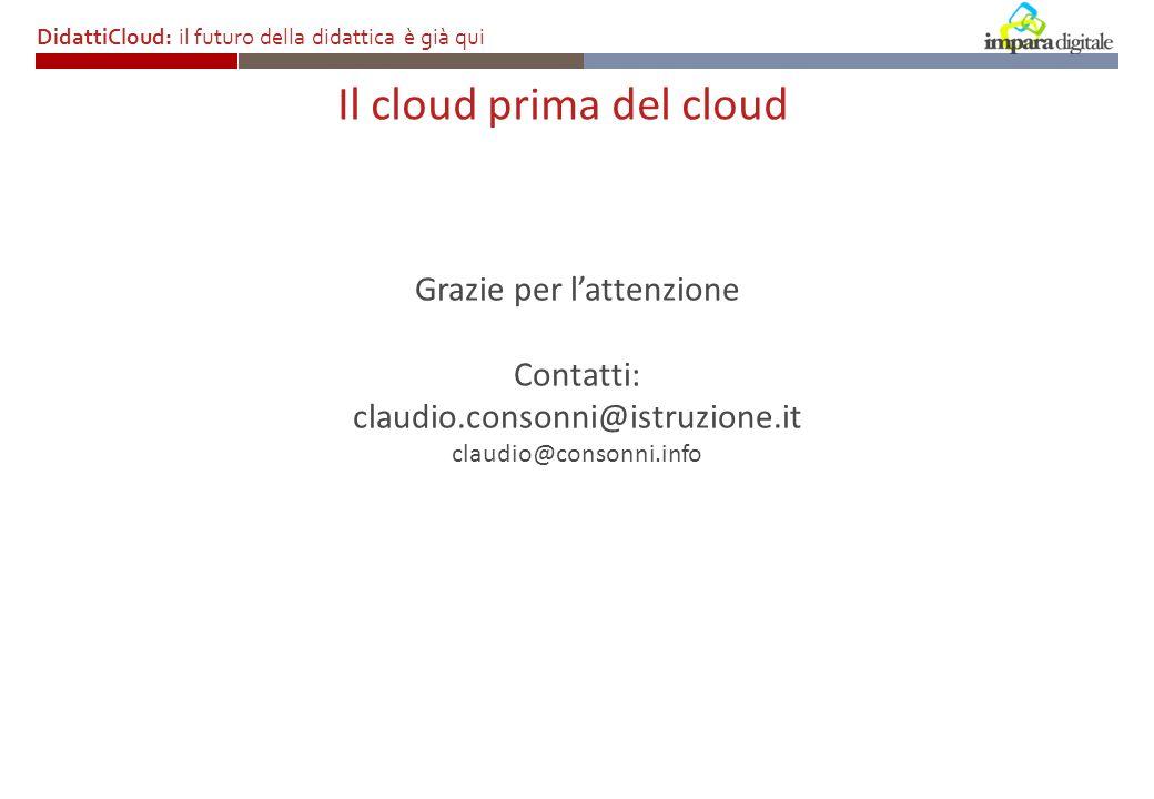 Il cloud prima del cloud DidattiCloud: il futuro della didattica è già qui Grazie per lattenzione Contatti: claudio.consonni@istruzione.it claudio@consonni.info