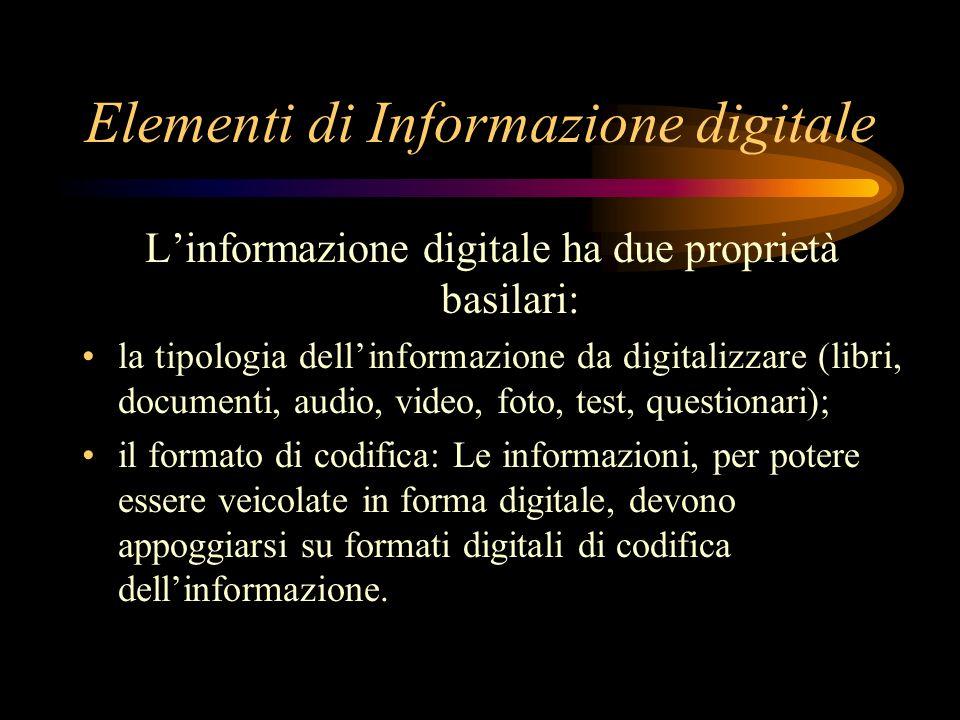 Elementi di Informazione digitale Linformazione digitale ha due proprietà basilari: la tipologia dellinformazione da digitalizzare (libri, documenti, audio, video, foto, test, questionari); il formato di codifica: Le informazioni, per potere essere veicolate in forma digitale, devono appoggiarsi su formati digitali di codifica dellinformazione.