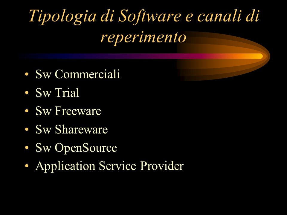 Tipologia di Software e canali di reperimento Sw Commerciali Sw Trial Sw Freeware Sw Shareware Sw OpenSource Application Service Provider