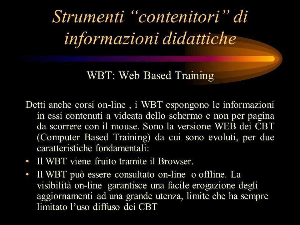Strumenti contenitori di informazioni didattiche WBT: Web Based Training Detti anche corsi on-line, i WBT espongono le informazioni in essi contenuti a videata dello schermo e non per pagina da scorrere con il mouse.