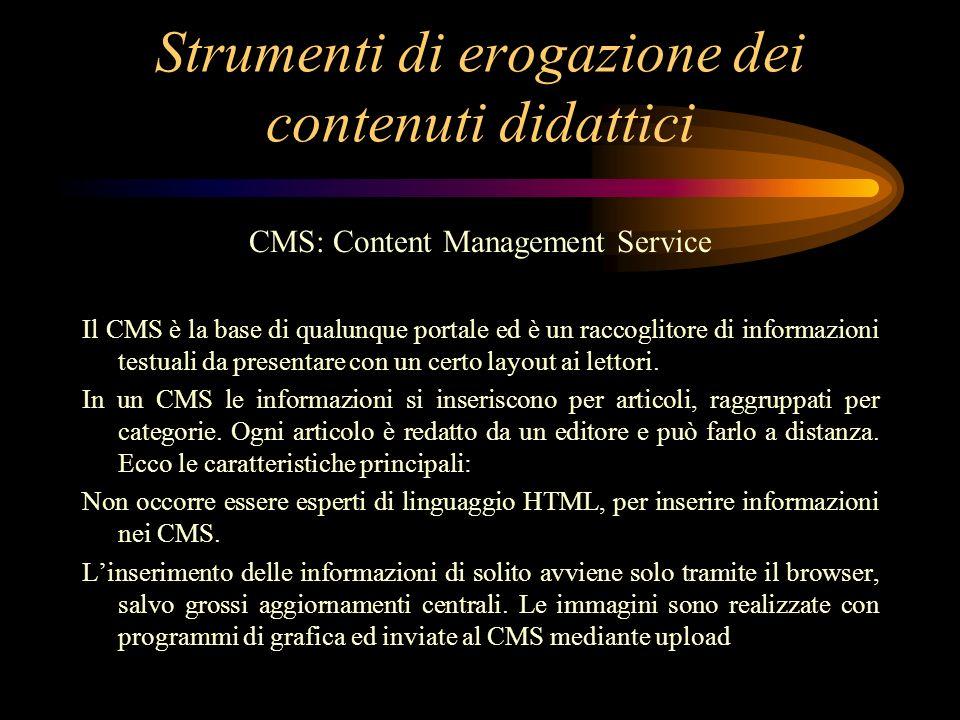 Strumenti di erogazione dei contenuti didattici CMS: Content Management Service Il CMS è la base di qualunque portale ed è un raccoglitore di informazioni testuali da presentare con un certo layout ai lettori.